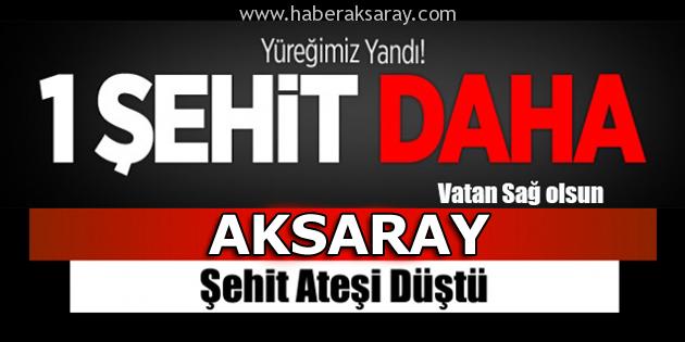 Aksaray'a yine şehit ateşi düştü!