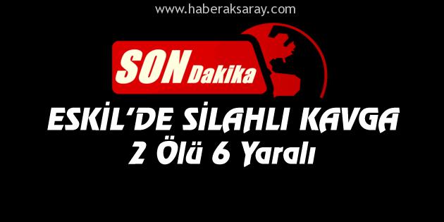 Eskil'de silahlı kavga: 2 ölü, 6 yaralı