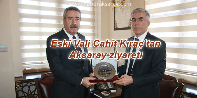 Aksaray'ın 4. Valisi Cahit Kıraç'tan ziyaret
