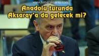 MHP Lideri Bahçeli Anadolu turunda Aksaray'a da gelecek mi?