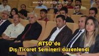 ATSO'da Dış Ticaret Semineri düzenlendi