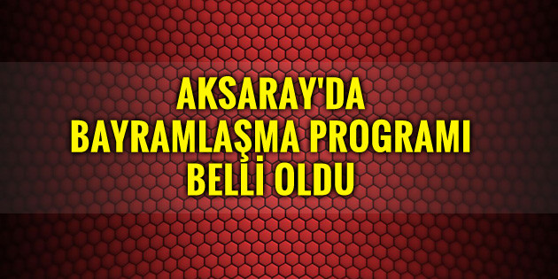 Aksaray'da bayramlaşma programı belli oldu