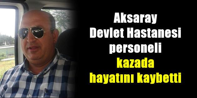 Aksaray Devlet Hastanesi personeli kazada hayatını kaybetti