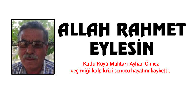 Kutlu Köyü Muhtarı Ayhan Ölmez hayatını kaybetti