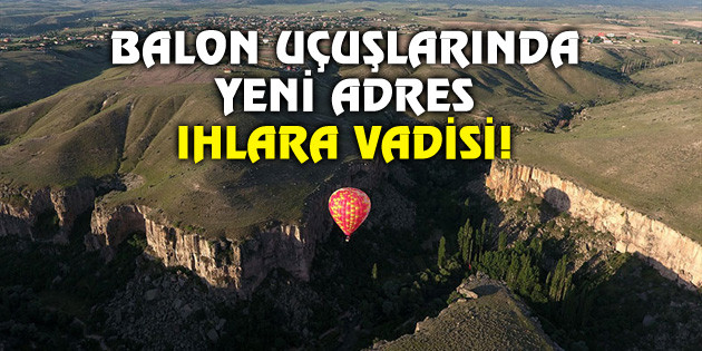 Balon uçuşlarında yeni adres Ihlara Vadisi!