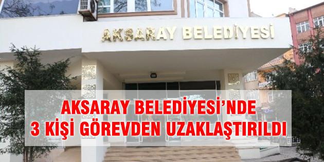 Aksaray Belediyesi'nde 3 kişi görevden uzaklaştırıldı!