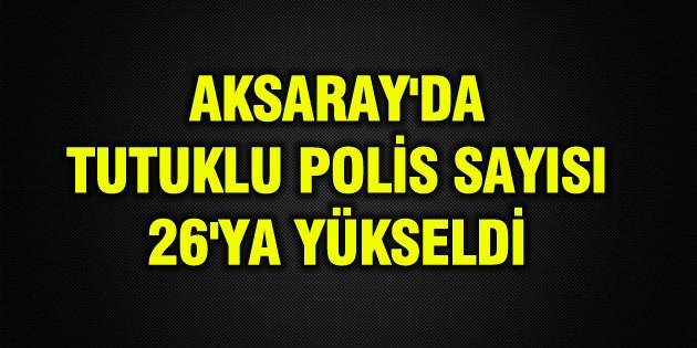 Aksaray'da tutuklu polis sayısı 26'ya yükseldi
