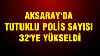 Aksaray'da tutuklu polis sayısı 32'ye yükseldi