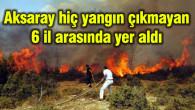 Aksaray hiç yangın çıkmayan 6 il arasında yer aldı