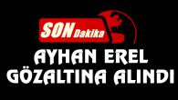 Ayhan Erel gözaltına alındı!