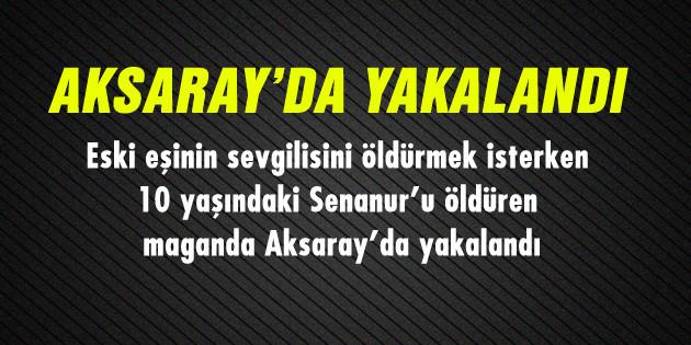 10 yaşındaki kızı öldüren maganda Aksaray'da yakalandı