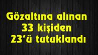 Gözaltına alınan 33 kişiden 23'ü tutuklandı