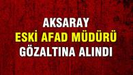 Aksaray eski AFAD müdürü gözaltına alındı