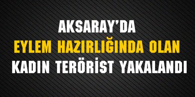 Aksaray'da eylem hazırlığında olan kadın terörist yakalandı