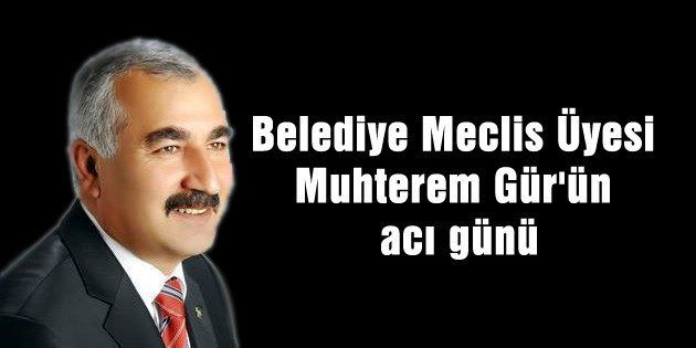 Belediye Meclis Üyesi Muhterem Gür'ün acı günü