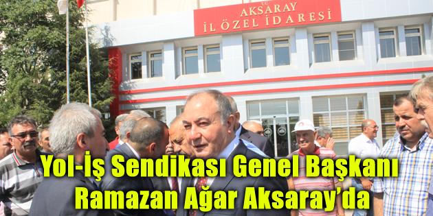 Yol-İş Sendikası Genel Başkanı Ramazan Ağar Aksaray'da