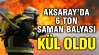 Aksaray'da yangın! 6 ton saman yandı