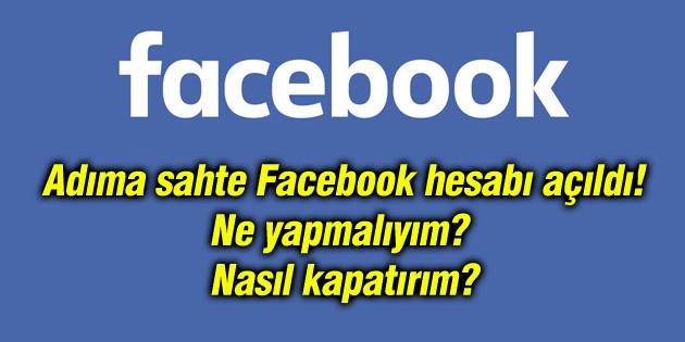 Adınıza sahte Facebook hesabı açılırsa ne yapmalısınız?