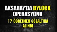 Aksaray'da ByLock operasyonu: 17 öğretmen gözaltında