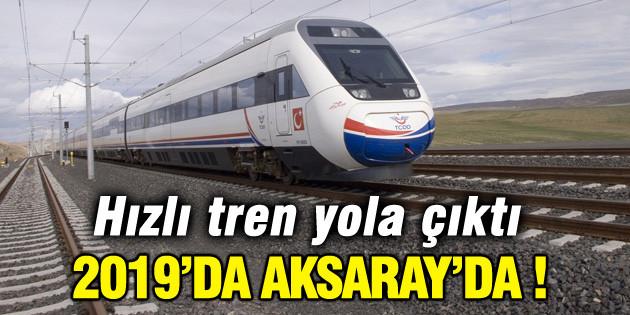 Hızlı tren yola çıktı 2019'da Aksaray'da!