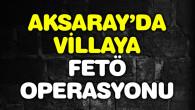 FETÖ'nün sağ kolunun Aksaray'daki villasına operasyon!