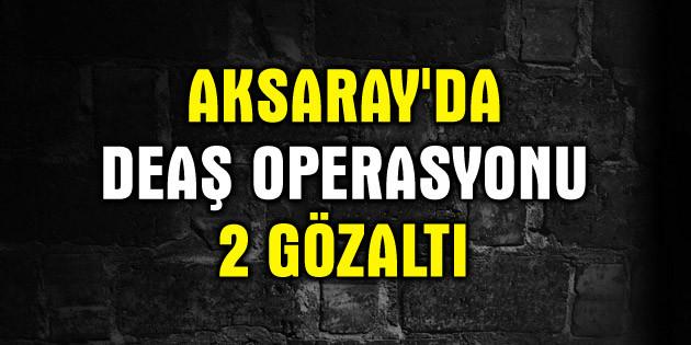 Aksaray'da DEAŞ operasyonuda 2 kişi gözaltına alındı
