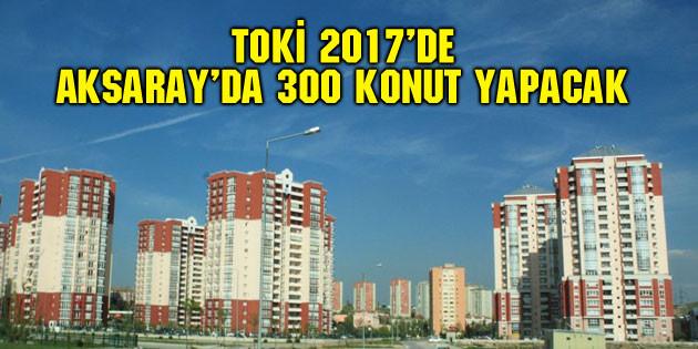 TOKİ 2017'de Aksaray'da 300 konut yapacak
