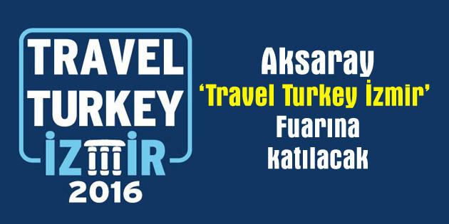 Aksaray 'Travel Turkey İzmir Fuarı'nda tanıtılacak
