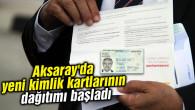 Aksaray'da yeni kimlik kartlarının dağıtımı başladı