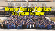 Mercedes-Benz Türk Aksaray Kamyon Fabrikası  30. yaşını kutluyor
