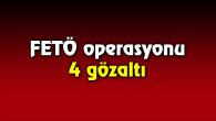 FETÖ operasyonunda 4 kişi gözaltına alındı