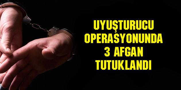 Uyuşturucu operasyonunda 3 Afgan tutuklandı