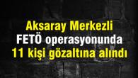 Aksaray Merkezli FETÖ operasyonunda 11 kişi gözaltına alındı