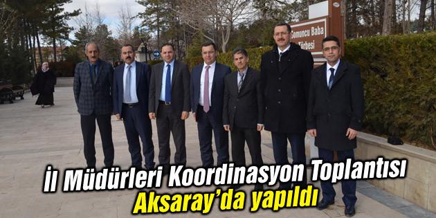 İl Müdürleri Koordinasyon Toplantısı Aksaray'da yapıldı