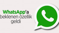WhatsApp'a beklenen o özellik geldi!
