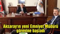 Aksaray'ın yeni Emniyet Müdürü görevine başladı