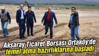 Aksaray Ticaret Borsası Ortaköy'de temel atma hazırlıklarına başladı