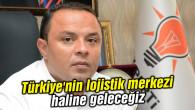 Türkiye'nin lojistik merkezi haline geleceğiz