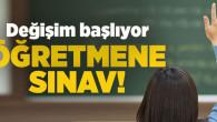 Değişim başlıyor Öğretmene sınav!