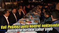 Vali Pekmez polis kontrol noktasında polislerle birlikte sahur yaptı