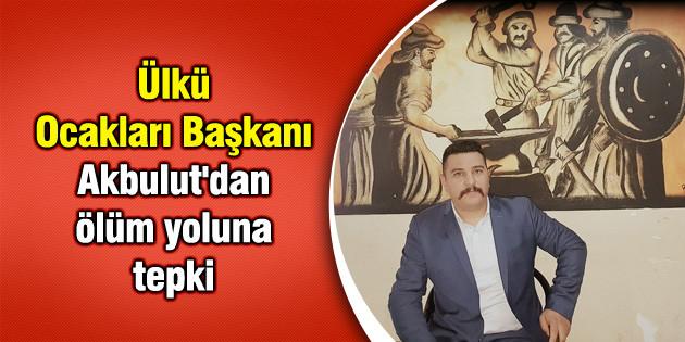 Ocak Başkanı Akbulut'dan ölüm yoluna tepki