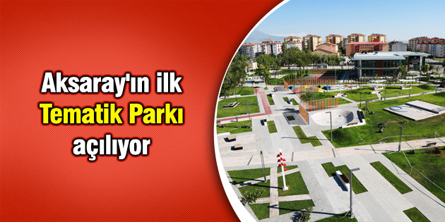 Aksaray'ın ilk Tematik Parkı açılıyor