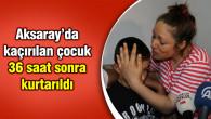 Aksaray'da kaçırılan çocuk, 36 saat sonra kurtarıldı