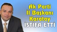 AK Parti İl Başkanı Karatay'dan istifa açıklaması