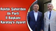 Rektör Şahin'den Ak Parti İl Başkanı Karatay'a ziyaret