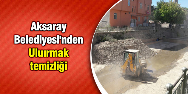 Aksaray Belediyesi'nden Uluırmak temizliği