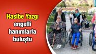 Hasibe Yazgı engelli hanımlarla buluştu