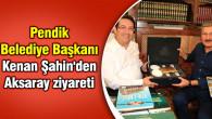 Pendik Belediye Başkanı Kenan Şahin'den Aksaray ziyareti