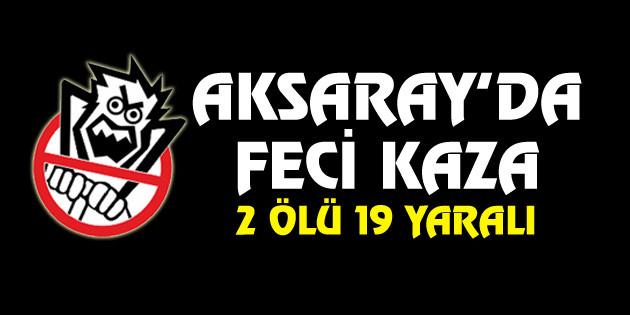 Aksaray'da feci kaza: 2 ölü, 19 yaralı