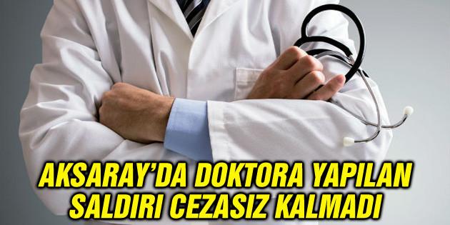 Aksaray'da doktora yapılan saldırı cezasız kalmadı
